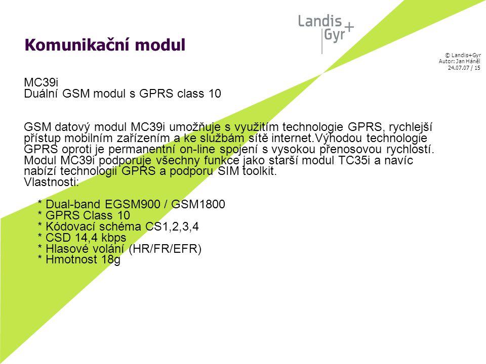 © Landis+Gyr Autor: Jan Háněl 24.07.07 / 15 Komunikační modul MC39i Duální GSM modul s GPRS class 10 GSM datový modul MC39i umožňuje s využitím technologie GPRS, rychlejší přístup mobilním zařízením a ke službám sítě internet.Výhodou technologie GPRS oproti je permanentní on-line spojení s vysokou přenosovou rychlostí.