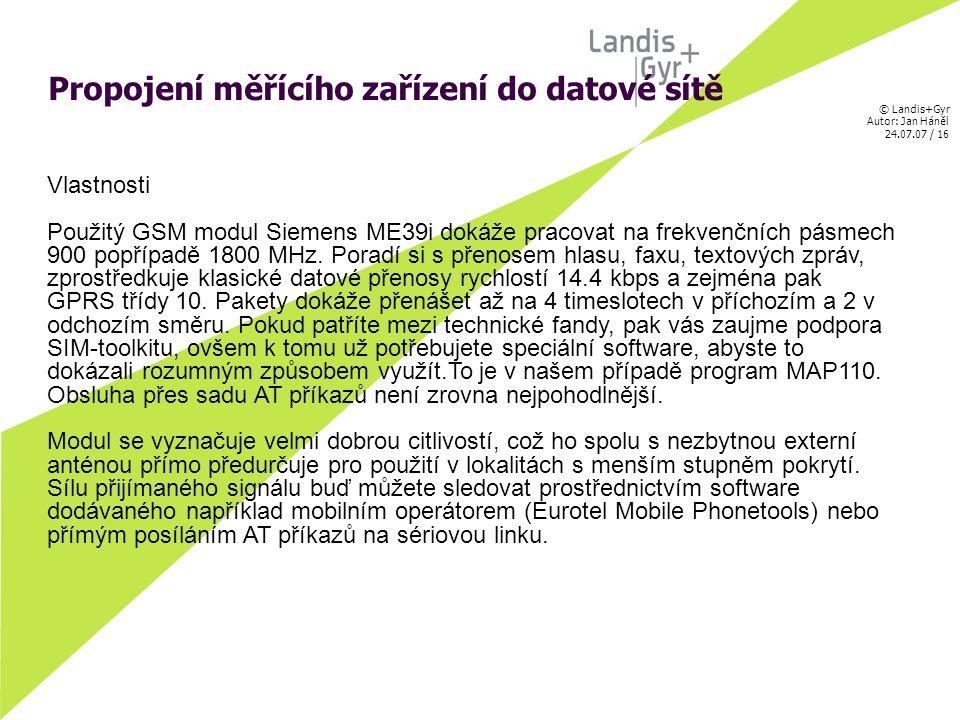 © Landis+Gyr Autor: Jan Háněl 24.07.07 / 16 Propojení měřícího zařízení do datové sítě Vlastnosti Použitý GSM modul Siemens ME39i dokáže pracovat na frekvenčních pásmech 900 popřípadě 1800 MHz.