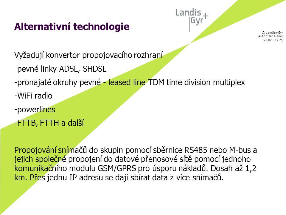 © Landis+Gyr Autor: Jan Háněl 24.07.07 / 25 Alternativní technologie Vyžadují konvertor propojovacího rozhraní -pevné linky ADSL, SHDSL -pronajaté okruhy pevné - leased line TDM time division multiplex -WiFi radio -powerlines -FTTB, FTTH a další Propojování snímačů do skupin pomocí sběrnice RS485 nebo M-bus a jejich společné propojení do datové přenosové sítě pomocí jednoho komunikačního modulu GSM/GPRS pro úsporu nákladů.