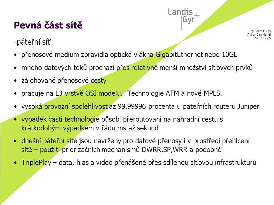 © Landis+Gyr Autor: Jan Háněl 24.07.07 / 6 Pevná část sítě -přístupová síť přenosove medium zpravidla metalický kabel FastEthernet nebo GigabitEthernet propojovací vzdálenosti jsou 10-ky až 100-ky metrů zprostředkovává propojení nízkokapacitních rádiových nebo pevných linek poměrně vysoký počet připojek pracuje na L2/L3 vrstvě OSI modelu – tedy koncentrační switche