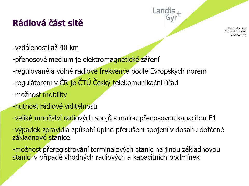 © Landis+Gyr Autor: Jan Háněl 24.07.07 / 7 Rádiová část sítě -vzdálenosti až 40 km -přenosové medium je elektromagnetické záření -regulované a volné radiové frekvence podle Evropskych norem -regulátorem v ČR je ČTÚ Český telekomunikační úřad -možnost mobility -nutnost rádiové viditelnosti -veliké množství radiových spojů s malou přenosovou kapacitou E1 -výpadek zpravidla způsobí úplné přerušení spojení v dosahu dotčené základnové stanice -možnost přeregistrování terminalových stanic na jinou základnovou stanici v případě vhodných radiových a kapacitních podmínek