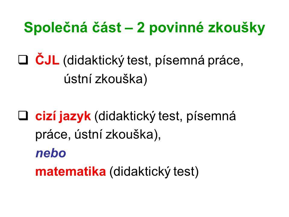 Společná část – 2 povinné zkoušky  ČJL (didaktický test, písemná práce, ústní zkouška)  cizí jazyk (didaktický test, písemná práce, ústní zkouška), nebo matematika (didaktický test)