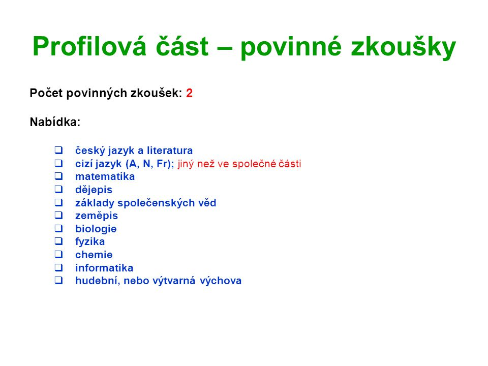 Profilová část – povinné zkoušky Počet povinných zkoušek: 2 Nabídka:  český jazyk a literatura  cizí jazyk (A, N, Fr); jiný než ve společné části 
