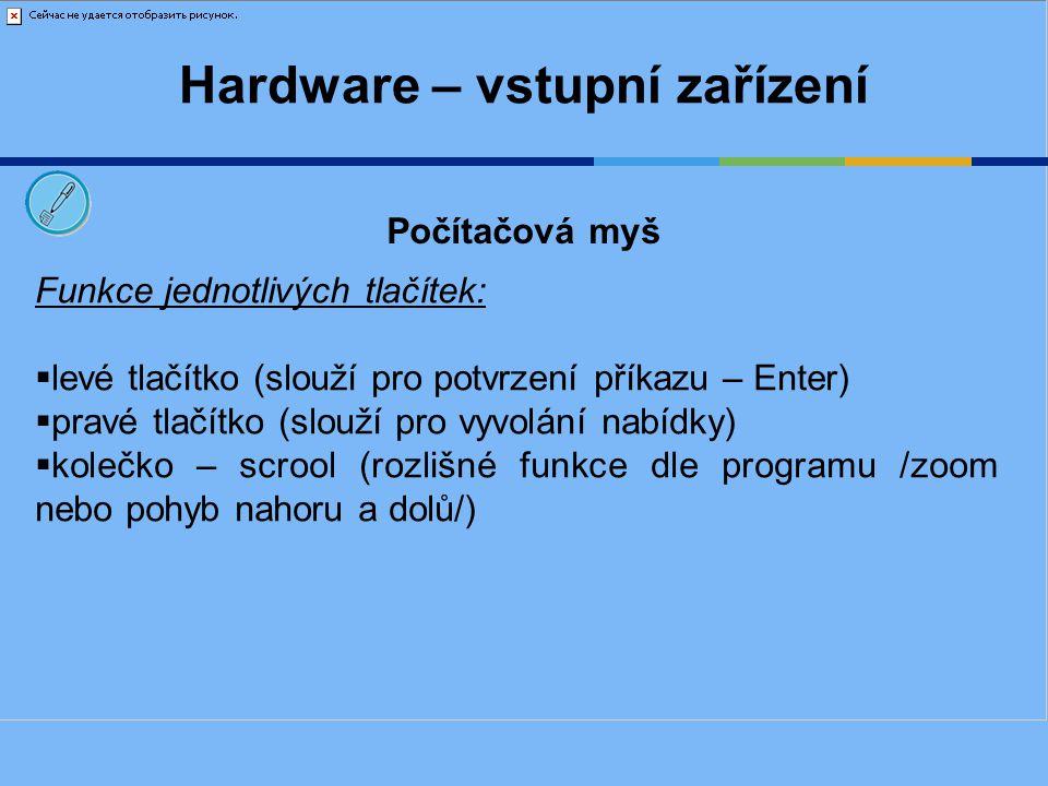 Hardware – vstupní zařízení Funkce jednotlivých tlačítek:  levé tlačítko (slouží pro potvrzení příkazu – Enter)  pravé tlačítko (slouží pro vyvolání