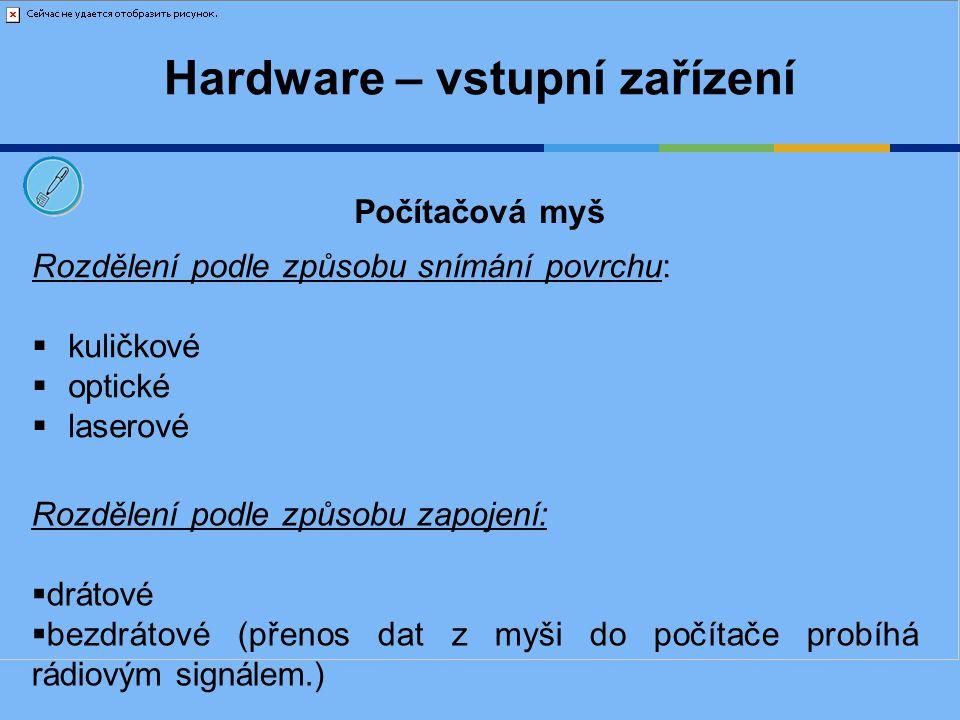 Hardware – vstupní zařízení Rozdělení podle způsobu snímání povrchu:  kuličkové  optické  laserové Počítačová myš Rozdělení podle způsobu zapojení: