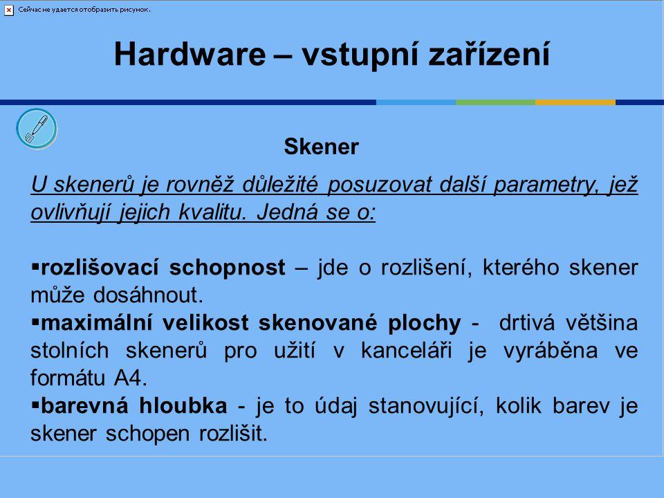 Hardware – vstupní zařízení U skenerů je rovněž důležité posuzovat další parametry, jež ovlivňují jejich kvalitu. Jedná se o:  rozlišovací schopnost