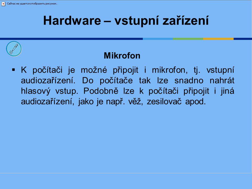 Hardware – vstupní zařízení  K počítači je možné připojit i mikrofon, tj. vstupní audiozařízení. Do počítače tak lze snadno nahrát hlasový vstup. Pod