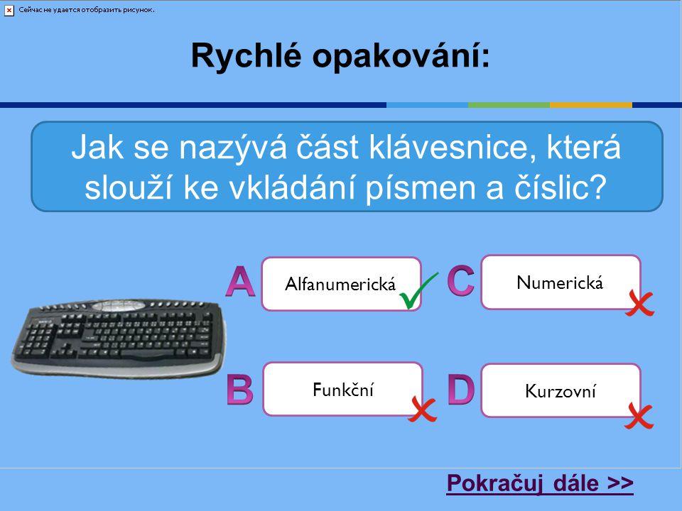 Rychlé opakování: Jak se nazývá část klávesnice, která slouží ke vkládání písmen a číslic? Alfanumerická Numerická Funkční Kurzovní Pokračuj dále >>