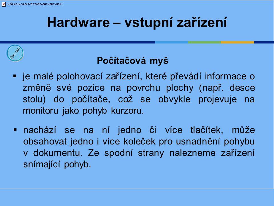 Hardware – vstupní zařízení Funkce jednotlivých tlačítek:  levé tlačítko (slouží pro potvrzení příkazu – Enter)  pravé tlačítko (slouží pro vyvolání nabídky)  kolečko – scrool (rozlišné funkce dle programu /zoom nebo pohyb nahoru a dolů/) Počítačová myš