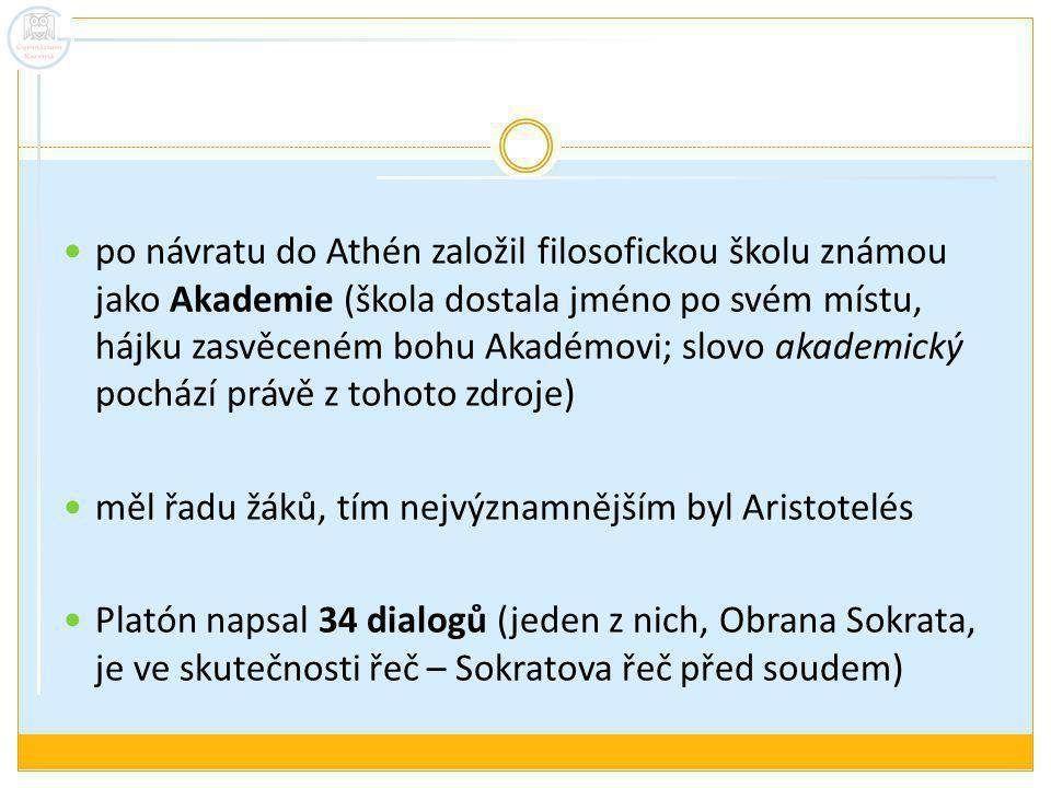 po návratu do Athén založil filosofickou školu známou jako Akademie (škola dostala jméno po svém místu, hájku zasvěceném bohu Akadémovi; slovo akademický pochází právě z tohoto zdroje) měl řadu žáků, tím nejvýznamnějším byl Aristotelés Platón napsal 34 dialogů (jeden z nich, Obrana Sokrata, je ve skutečnosti řeč – Sokratova řeč před soudem)