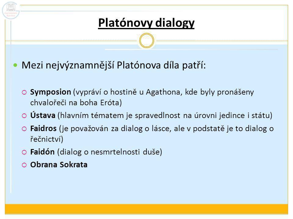 Platónovy dialogy Mezi nejvýznamnější Platónova díla patří:  Symposion (vypráví o hostině u Agathona, kde byly pronášeny chvalořeči na boha Eróta)  Ústava (hlavním tématem je spravedlnost na úrovni jedince i státu)  Faidros (je považován za dialog o lásce, ale v podstatě je to dialog o řečnictví)  Faidón (dialog o nesmrtelnosti duše)  Obrana Sokrata