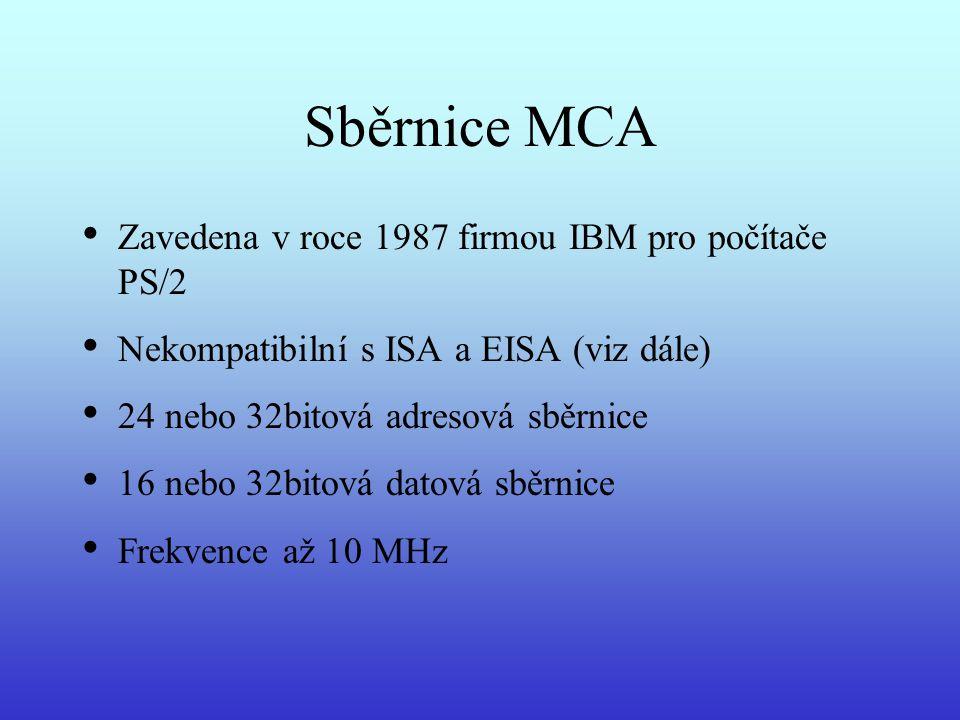 Sběrnice MCA Zavedena v roce 1987 firmou IBM pro počítače PS/2 Nekompatibilní s ISA a EISA (viz dále) 24 nebo 32bitová adresová sběrnice 16 nebo 32bit