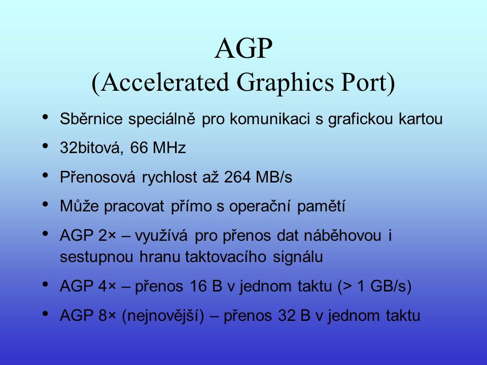 AGP (Accelerated Graphics Port) Sběrnice speciálně pro komunikaci s grafickou kartou 32bitová, 66 MHz Přenosová rychlost až 264 MB/s Může pracovat pří