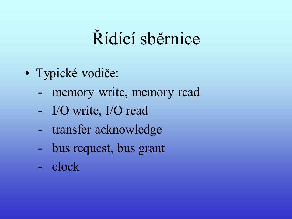 Řídící sběrnice Typické vodiče: - memory write, memory read - I/O write, I/O read - transfer acknowledge - bus request, bus grant - clock