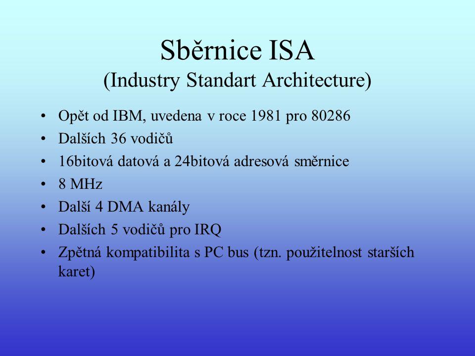 Sběrnice ISA (Industry Standart Architecture) Opět od IBM, uvedena v roce 1981 pro 80286 Dalších 36 vodičů 16bitová datová a 24bitová adresová směrnic