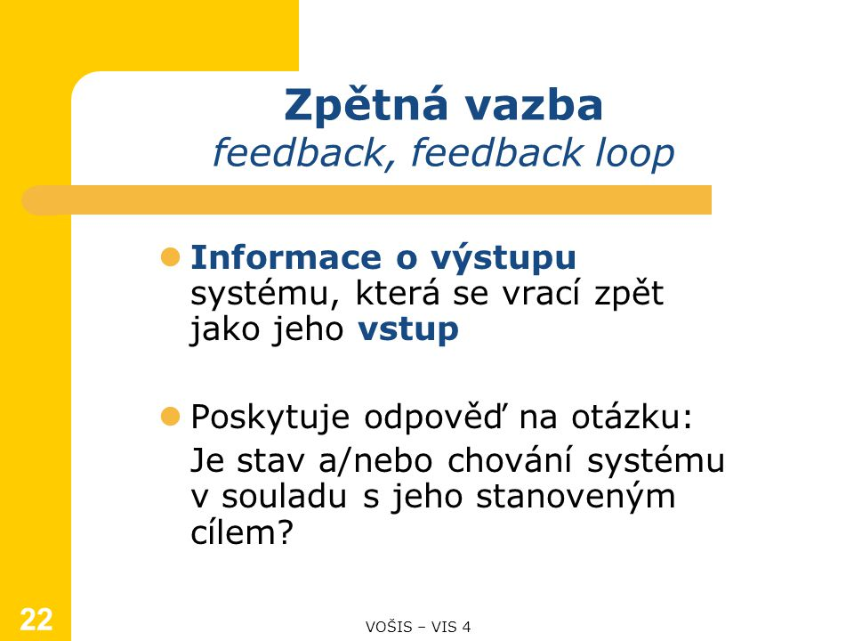 22 Zpětná vazba feedback, feedback loop Informace o výstupu systému, která se vrací zpět jako jeho vstup Poskytuje odpověď na otázku: Je stav a/nebo chování systému v souladu s jeho stanoveným cílem.
