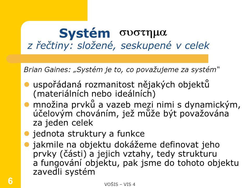 """Systém z řečtiny: složené, seskupené v celek Brian Gaines: """"Systém je to, co považujeme za systém uspořádaná rozmanitost nějakých objektů (materiálních nebo ideálních) množina prvků a vazeb mezi nimi s dynamickým, účelovým chováním, jež může být považována za jeden celek jednota struktury a funkce jakmile na objektu dokážeme definovat jeho prvky (části) a jejich vztahy, tedy strukturu a fungování objektu, pak jsme do tohoto objektu zavedli systém VOŠIS – VIS 4 6"""