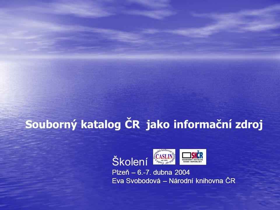Školení Plzeň – 6.-7. dubna 2004 Eva Svobodová – Národní knihovna ČR Souborný katalog ČR jako informační zdroj