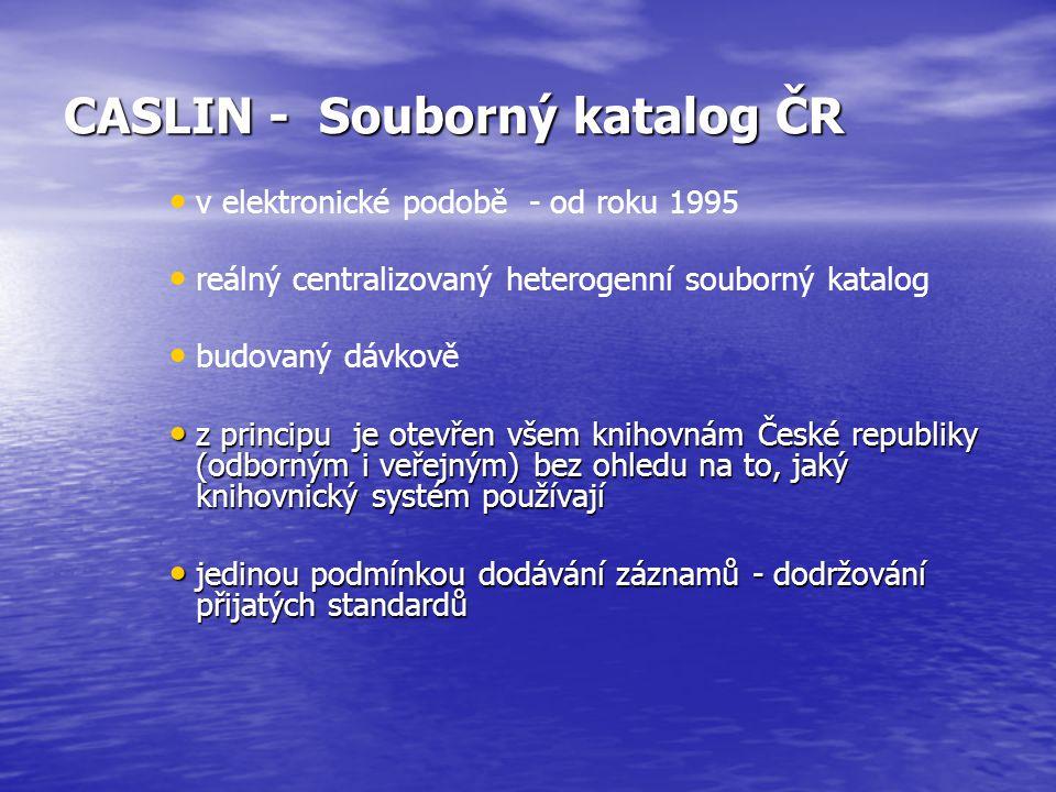 CASLIN - Souborný katalog ČR v elektronické podobě - od roku 1995 reálný centralizovaný heterogenní souborný katalog budovaný dávkově z principu je otevřen všem knihovnám České republiky (odborným i veřejným) bez ohledu na to, jaký knihovnický systém používají z principu je otevřen všem knihovnám České republiky (odborným i veřejným) bez ohledu na to, jaký knihovnický systém používají jedinou podmínkou dodávání záznamů - dodržování přijatých standardů jedinou podmínkou dodávání záznamů - dodržování přijatých standardů