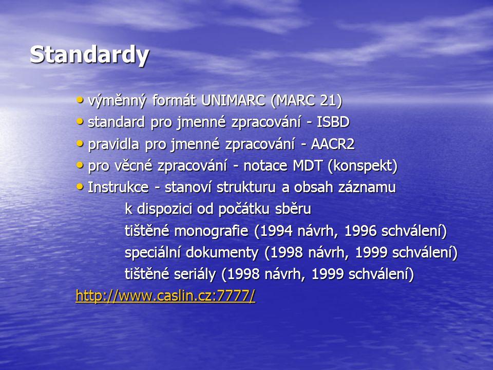 Standardy výměnný formát UNIMARC (MARC 21) výměnný formát UNIMARC (MARC 21) standard pro jmenné zpracování - ISBD standard pro jmenné zpracování - ISBD pravidla pro jmenné zpracování - AACR2 pravidla pro jmenné zpracování - AACR2 pro věcné zpracování - notace MDT (konspekt) pro věcné zpracování - notace MDT (konspekt) Instrukce - stanoví strukturu a obsah záznamu Instrukce - stanoví strukturu a obsah záznamu k dispozici od počátku sběru tištěné monografie (1994 návrh, 1996 schválení) speciální dokumenty (1998 návrh, 1999 schválení) tištěné seriály (1998 návrh, 1999 schválení) http://www.caslin.cz:7777/
