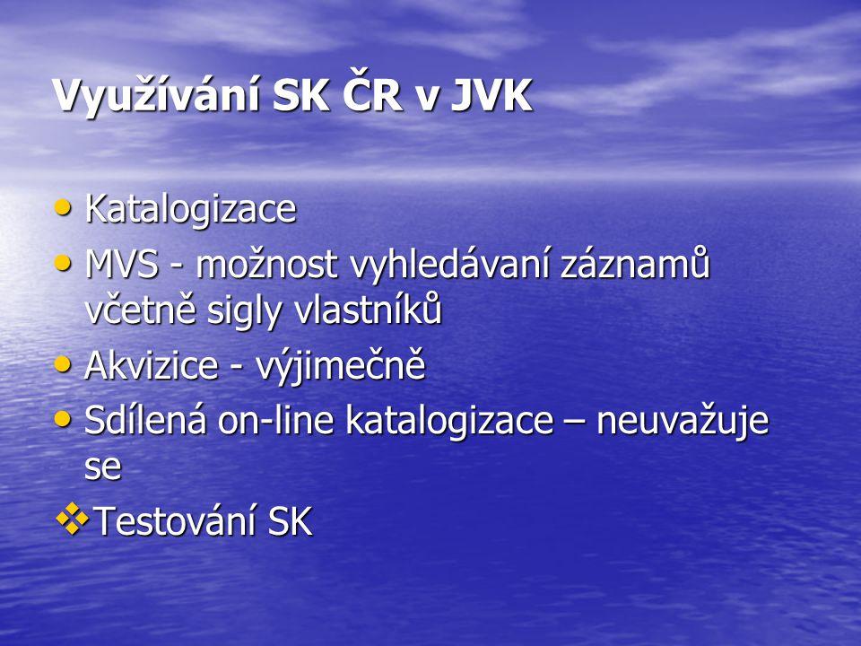 Využívání SK ČR v JVK Katalogizace Katalogizace MVS - možnost vyhledávaní záznamů včetně sigly vlastníků MVS - možnost vyhledávaní záznamů včetně sigly vlastníků Akvizice - výjimečně Akvizice - výjimečně Sdílená on-line katalogizace – neuvažuje se Sdílená on-line katalogizace – neuvažuje se  Testování SK
