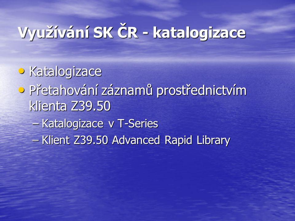 Využívání SK ČR - katalogizace Katalogizace Katalogizace Přetahování záznamů prostřednictvím klienta Z39.50 Přetahování záznamů prostřednictvím klienta Z39.50 –Katalogizace v T-Series –Klient Z39.50 Advanced Rapid Library