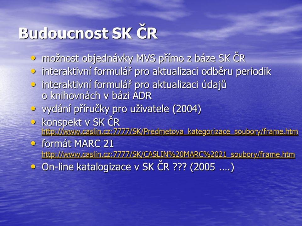 Budoucnost SK ČR možnost objednávky MVS přímo z báze SK ČR možnost objednávky MVS přímo z báze SK ČR interaktivní formulář pro aktualizaci odběru periodik interaktivní formulář pro aktualizaci odběru periodik interaktivní formulář pro aktualizaci údajů o knihovnách v bázi ADR interaktivní formulář pro aktualizaci údajů o knihovnách v bázi ADR vydání příručky pro uživatele (2004) vydání příručky pro uživatele (2004) konspekt v SK ČR http://www.caslin.cz:7777/SK/Predmetova_kategorizace_soubory/frame.htm konspekt v SK ČR http://www.caslin.cz:7777/SK/Predmetova_kategorizace_soubory/frame.htm http://www.caslin.cz:7777/SK/Predmetova_kategorizace_soubory/frame.htm formát MARC 21 http://www.caslin.cz:7777/SK/CASLIN%20MARC%2021_soubory/frame.htm formát MARC 21 http://www.caslin.cz:7777/SK/CASLIN%20MARC%2021_soubory/frame.htm http://www.caslin.cz:7777/SK/CASLIN%20MARC%2021_soubory/frame.htm On-line katalogizace v SK ČR ??.