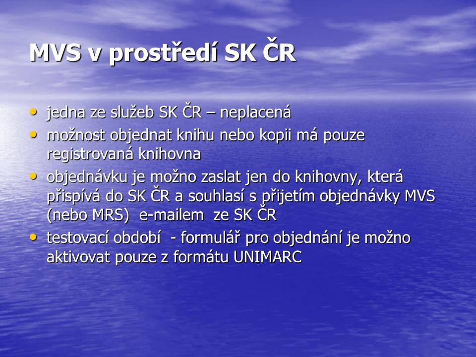 MVS v prostředí SK ČR jedna ze služeb SK ČR – neplacená jedna ze služeb SK ČR – neplacená možnost objednat knihu nebo kopii má pouze registrovaná knihovna možnost objednat knihu nebo kopii má pouze registrovaná knihovna objednávku je možno zaslat jen do knihovny, která přispívá do SK ČR a souhlasí s přijetím objednávky MVS (nebo MRS) e-mailem ze SK ČR objednávku je možno zaslat jen do knihovny, která přispívá do SK ČR a souhlasí s přijetím objednávky MVS (nebo MRS) e-mailem ze SK ČR testovací období - formulář pro objednání je možno aktivovat pouze z formátu UNIMARC testovací období - formulář pro objednání je možno aktivovat pouze z formátu UNIMARC