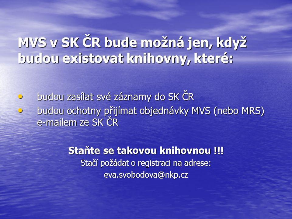 MVS v SK ČR bude možná jen, když budou existovat knihovny, které: budou zasílat své záznamy do SK ČR budou zasílat své záznamy do SK ČR budou ochotny přijímat objednávky MVS (nebo MRS) e-mailem ze SK ČR budou ochotny přijímat objednávky MVS (nebo MRS) e-mailem ze SK ČR Staňte se takovou knihovnou !!.