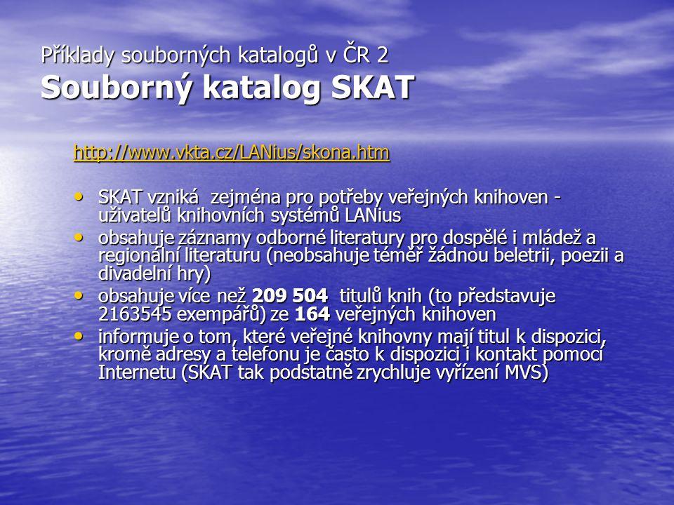 Příklady souborných katalogů v ČR 2 Souborný katalog SKAT http://www.vkta.cz/LANius/skona.htm SKAT vzniká zejména pro potřeby veřejných knihoven - uži