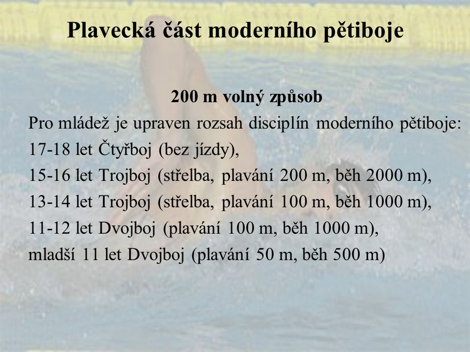 Plavecká část moderního pětiboje 200 m volný způsob Pro mládež je upraven rozsah disciplín moderního pětiboje: 17-18 let Čtyřboj (bez jízdy), 15-16 le