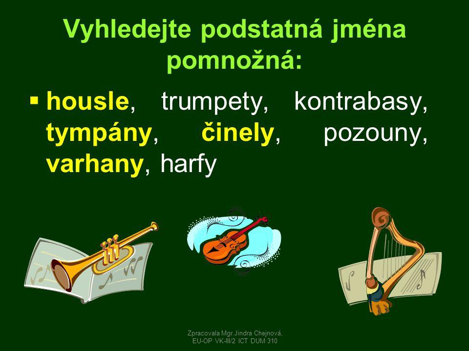 Vyhledejte podstatná jména pomnožná:  housle, trumpety, kontrabasy, tympány, činely, pozouny, varhany, harfy Zpracovala Mgr.Jindra Chejnová, EU-OP VK-III/2 ICT DUM 310