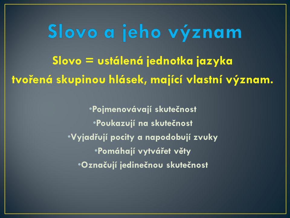 Slovo = ustálená jednotka jazyka tvořená skupinou hlásek, mající vlastní význam.