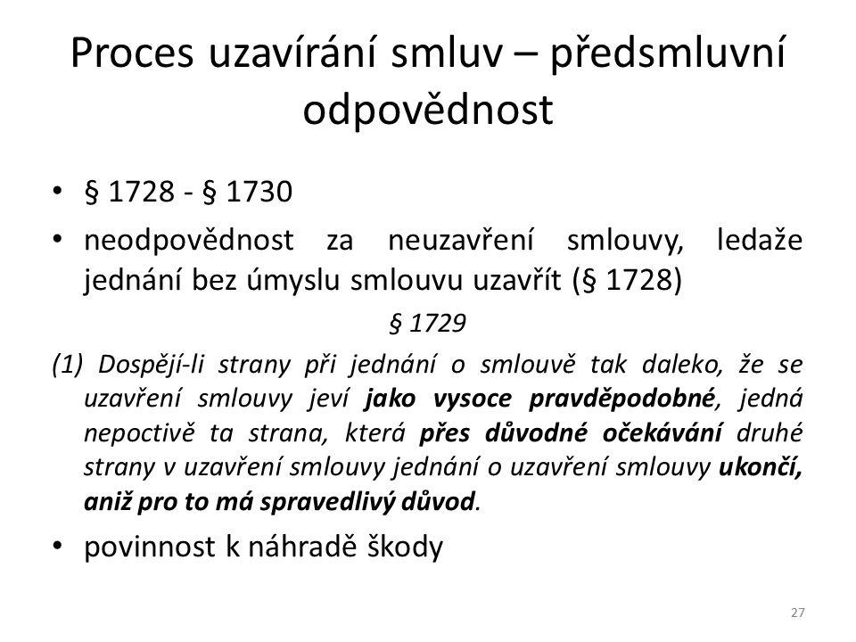 27 Proces uzavírání smluv – předsmluvní odpovědnost § 1728 - § 1730 neodpovědnost za neuzavření smlouvy, ledaže jednání bez úmyslu smlouvu uzavřít (§ 1728) § 1729 (1) Dospějí-li strany při jednání o smlouvě tak daleko, že se uzavření smlouvy jeví jako vysoce pravděpodobné, jedná nepoctivě ta strana, která přes důvodné očekávání druhé strany v uzavření smlouvy jednání o uzavření smlouvy ukončí, aniž pro to má spravedlivý důvod.