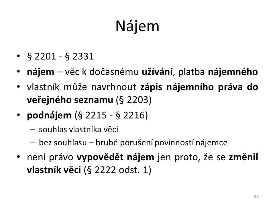 38 Nájem § 2201 - § 2331 nájem – věc k dočasnému užívání, platba nájemného vlastník může navrhnout zápis nájemního práva do veřejného seznamu (§ 2203) podnájem (§ 2215 - § 2216) – souhlas vlastníka věci – bez souhlasu – hrubé porušení povinností nájemce není právo vypovědět nájem jen proto, že se změnil vlastník věci (§ 2222 odst.