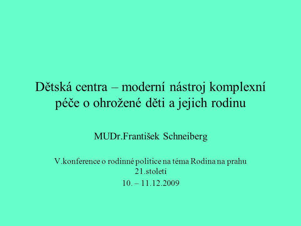 Dětská centra – moderní nástroj komplexní péče o ohrožené děti a jejich rodinu MUDr.František Schneiberg V.konference o rodinné politice na téma Rodina na prahu 21.století 10.