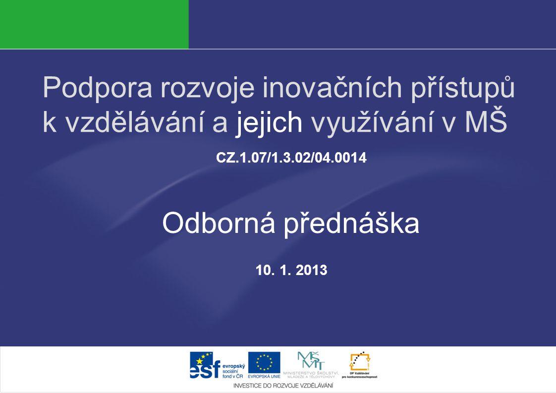 Podpora rozvoje inovačních přístupů k vzdělávání a jejich využívání v MŠ CZ.1.07/1.3.02/04.0014 Odborná přednáška 10. 1. 2013