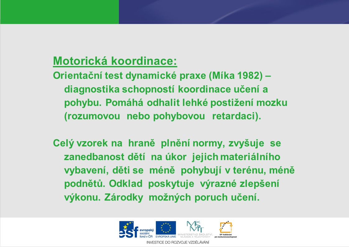 Motorická koordinace: Orientační test dynamické praxe (Míka 1982) – diagnostika schopností koordinace učení a pohybu. Pomáhá odhalit lehké postižení m