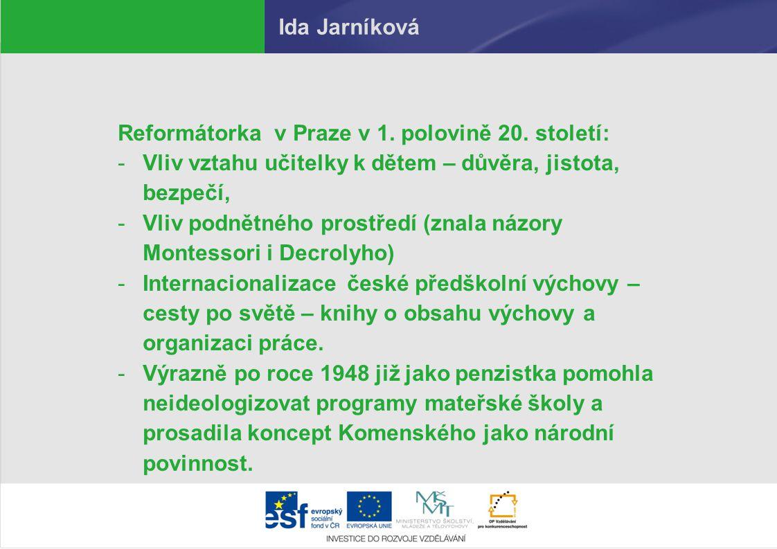 Ida Jarníková Reformátorka v Praze v 1. polovině 20. století: -Vliv vztahu učitelky k dětem – důvěra, jistota, bezpečí, -Vliv podnětného prostředí (zn