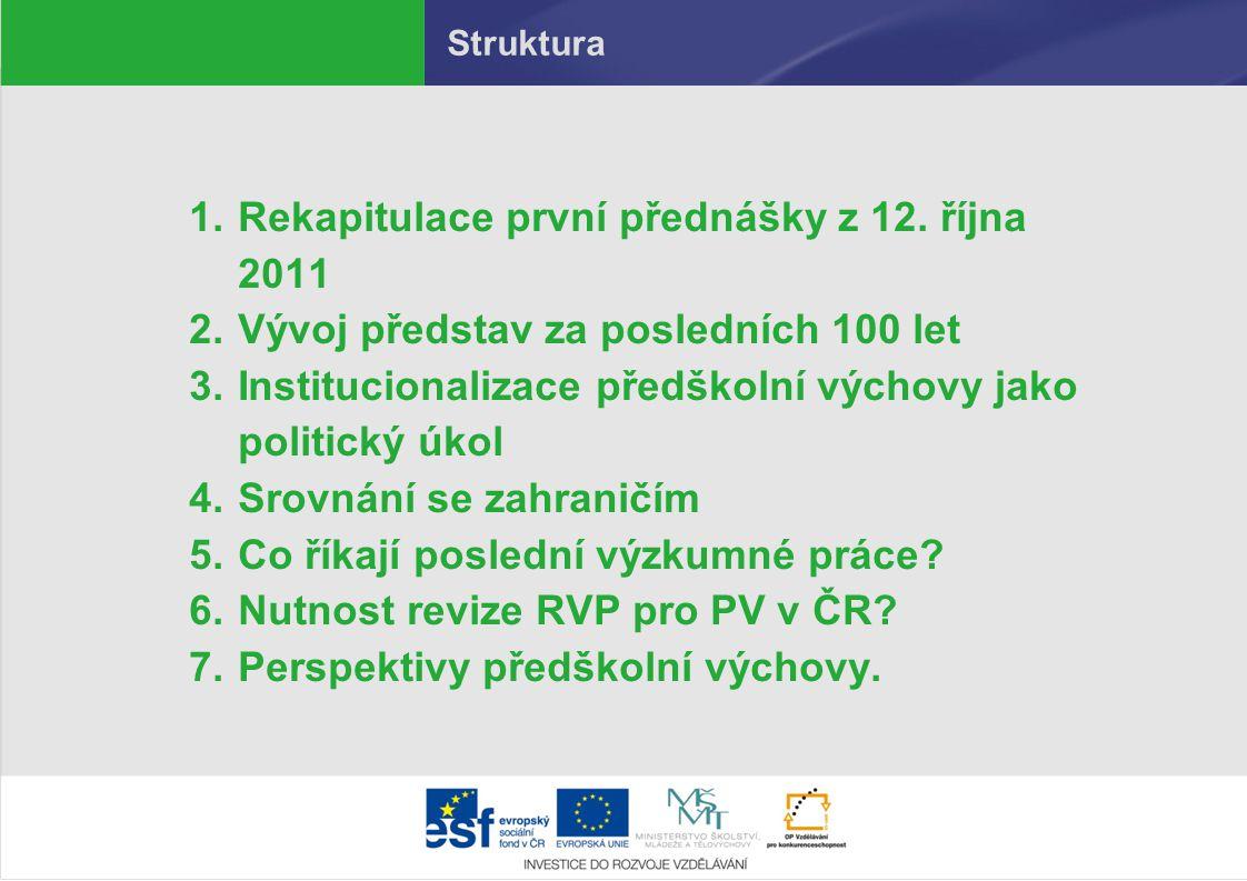 Struktura 1.Rekapitulace první přednášky z 12. října 2011 2.Vývoj představ za posledních 100 let 3.Institucionalizace předškolní výchovy jako politick