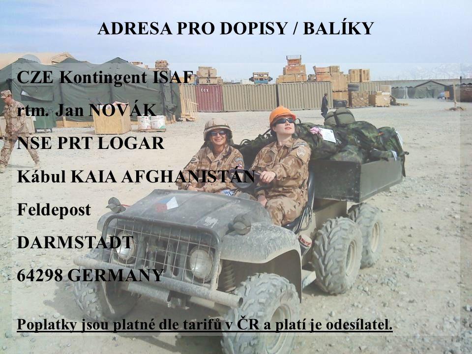 ADRESA PRO DOPISY / BALÍKY CZE Kontingent ISAF rtm. Jan NOVÁK NSE PRT LOGAR Kábul KAIA AFGHANISTÁN Feldepost DARMSTADT 64298 GERMANY Poplatky jsou pla