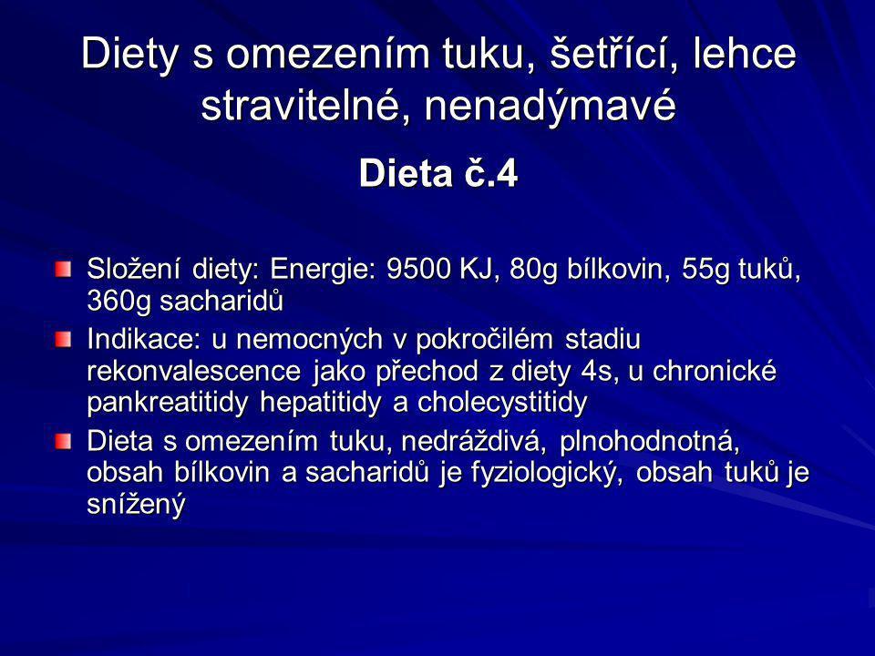 Diety s omezením tuku, šetřící, lehce stravitelné, nenadýmavé Dieta č.4 Složení diety: Energie: 9500 KJ, 80g bílkovin, 55g tuků, 360g sacharidů Indikace: u nemocných v pokročilém stadiu rekonvalescence jako přechod z diety 4s, u chronické pankreatitidy hepatitidy a cholecystitidy Dieta s omezením tuku, nedráždivá, plnohodnotná, obsah bílkovin a sacharidů je fyziologický, obsah tuků je snížený