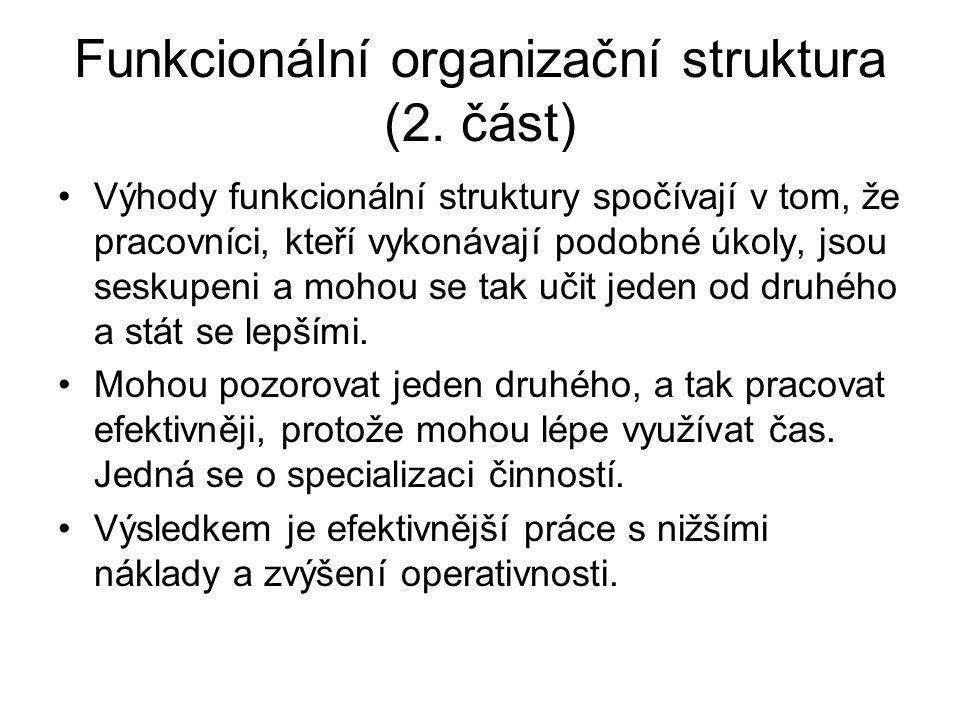 Funkcionální organizační struktura (2. část) Výhody funkcionální struktury spočívají v tom, že pracovníci, kteří vykonávají podobné úkoly, jsou seskup