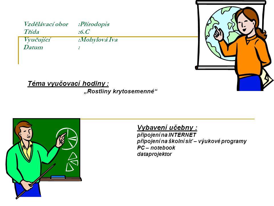 """Vzdělávací obor:Přírodopis Třída:6.C Vyučující :Mohylová Iva Datum: Téma vyučovací hodiny : """"Rostliny krytosemenné Vybavení učebny : připojení na INTERNET připojení na školní síť – výukové programy PC – notebook dataprojektor"""