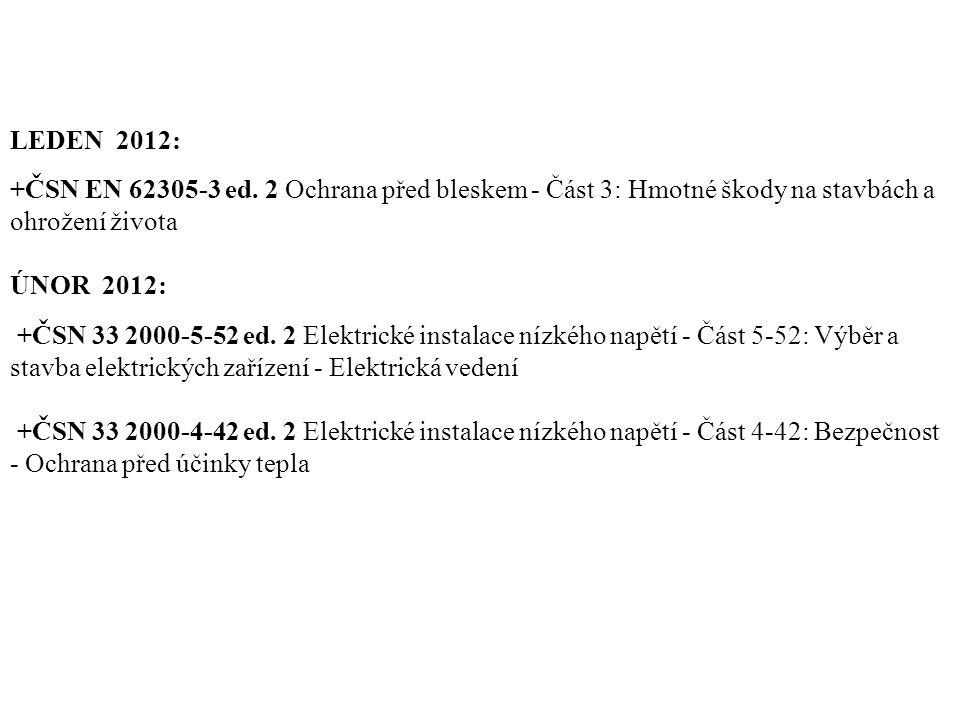 LEDEN 2012: +ČSN EN 62305-3 ed. 2 Ochrana před bleskem - Část 3: Hmotné škody na stavbách a ohrožení života ÚNOR 2012: +ČSN 33 2000-5-52 ed. 2 Elektri