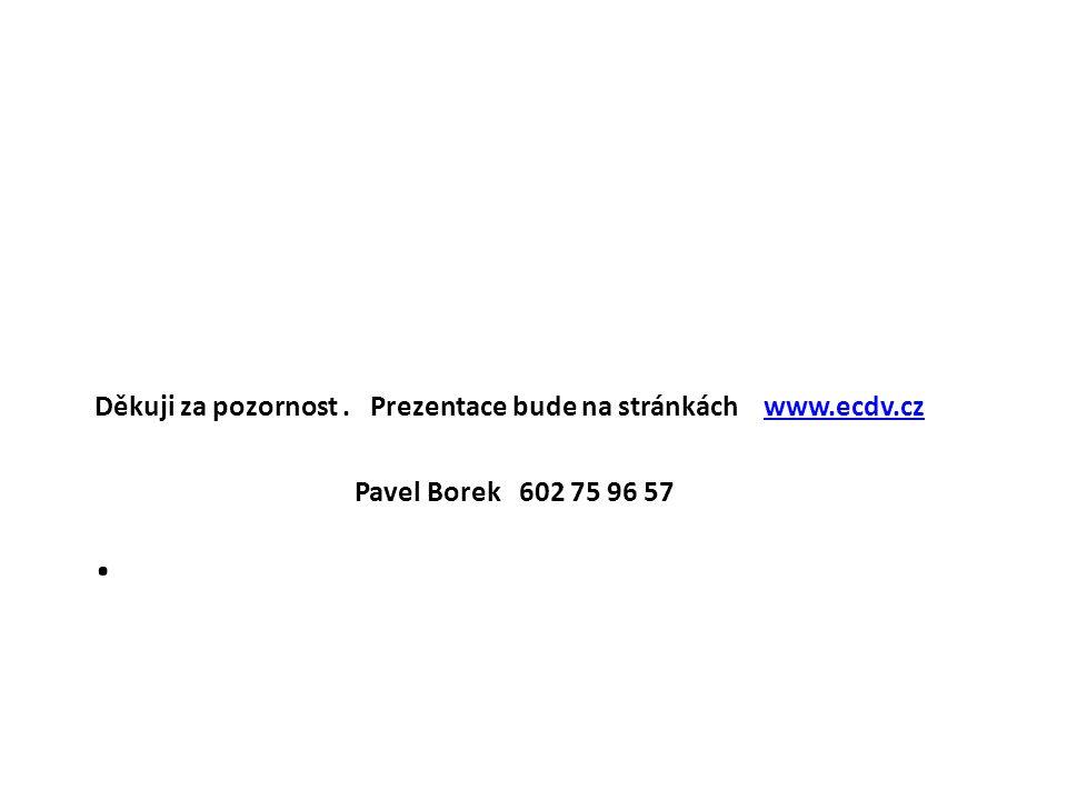 . Děkuji za pozornost. Prezentace bude na stránkách www.ecdv.czwww.ecdv.cz Pavel Borek 602 75 96 57