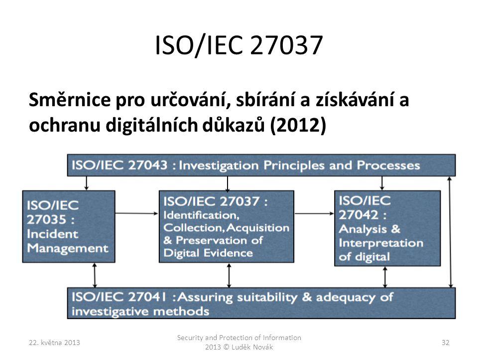 ISO/IEC 27037 Směrnice pro určování, sbírání a získávání a ochranu digitálních důkazů (2012) 22. května 2013 Security and Protection of Information 20