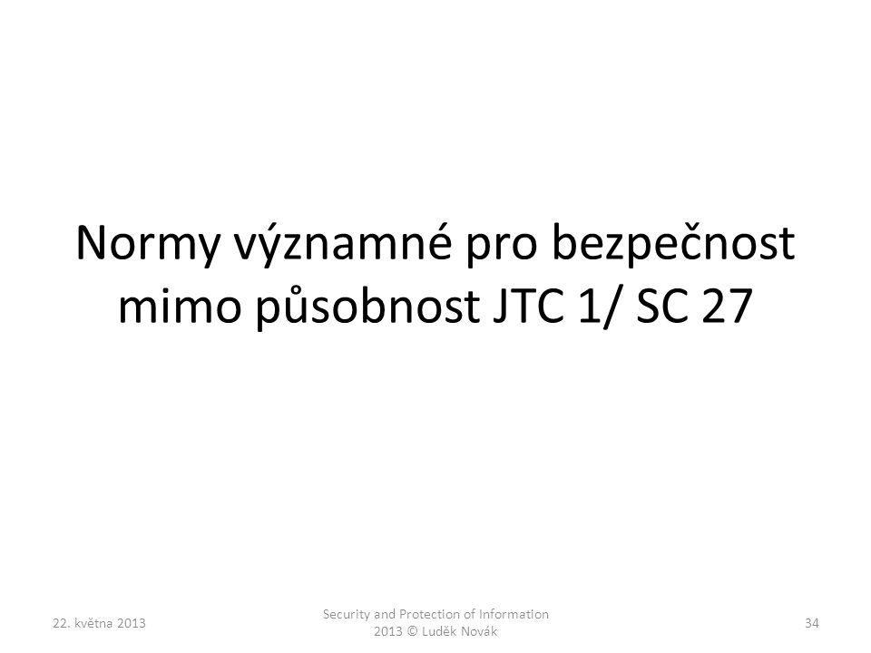 Normy významné pro bezpečnost mimo působnost JTC 1/ SC 27 22. května 2013 Security and Protection of Information 2013 © Luděk Novák 34
