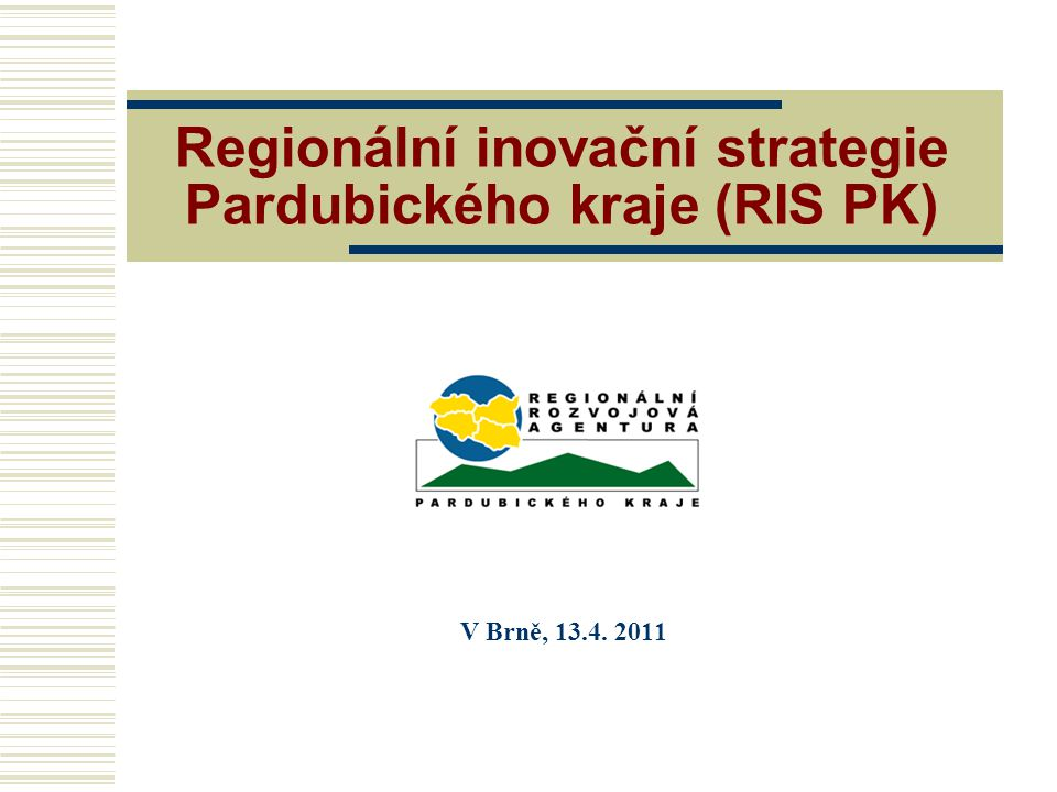 Regionální inovační strategie Pardubického kraje (RIS PK) V Brně, 13.4. 2011