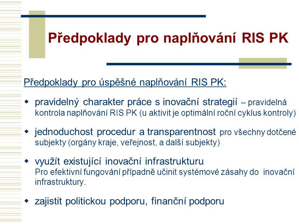 Předpoklady pro naplňování RIS PK Předpoklady pro úspěšné naplňování RIS PK:  pravidelný charakter práce s inovační strategií – pravidelná kontrola naplňování RIS PK (u aktivit je optimální roční cyklus kontroly)  jednoduchost procedur a transparentnost pro všechny dotčené subjekty (orgány kraje, veřejnost, a další subjekty)  využít existující inovační infrastrukturu Pro efektivní fungování případně učinit systémové zásahy do inovační infrastruktury.